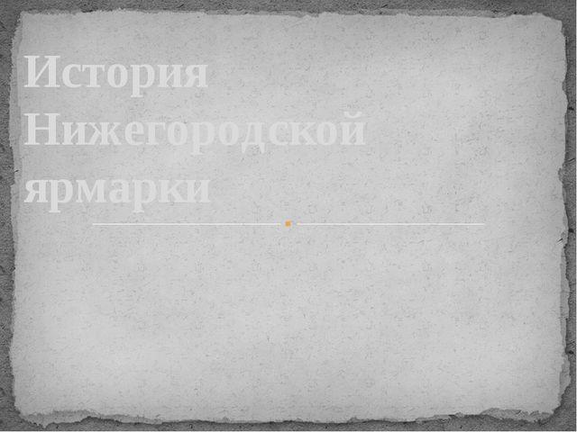 История Нижегородской ярмарки