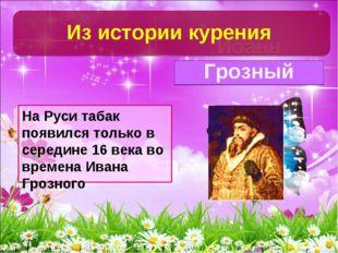 На Руси табак появился только в середине 16 века во времена Ивана Грозного Ио