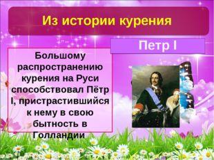 Большому распространению курения на Руси способствовал Пётр I, пристрастивший