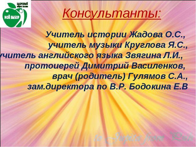 Консультанты: Учитель истории Жадова О.С., учитель музыки Круглова Я.С., учит...
