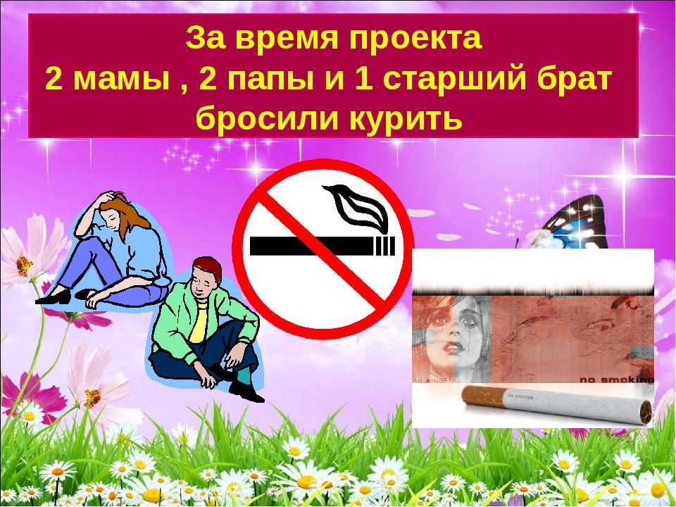За время проекта 2 мамы , 2 папы и 1 старший брат бросили курить
