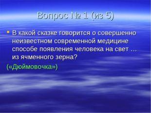 Вопрос № 1 (из 5) В какой сказке говорится о совершенно неизвестном современн