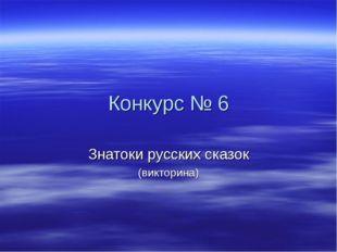 Конкурс № 6 Знатоки русских сказок (викторина)