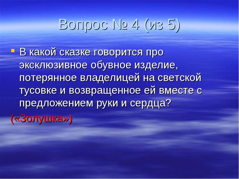 Вопрос № 4 (из 5) В какой сказке говорится про эксклюзивное обувное изделие,...