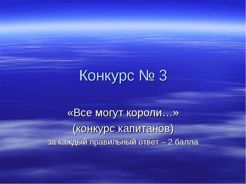 Конкурс № 3 «Все могут короли…» (конкурс капитанов) за каждый правильный отве...