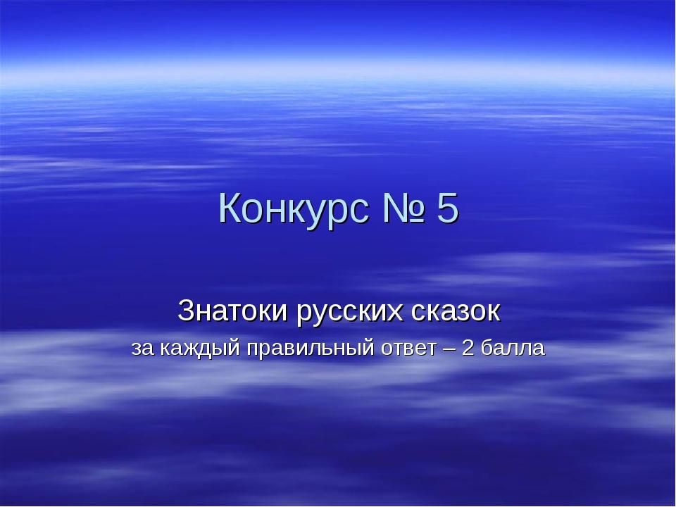 Конкурс № 5 Знатоки русских сказок за каждый правильный ответ – 2 балла