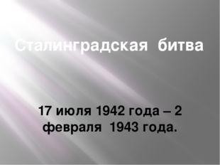 Сталинградская битва 17 июля 1942 года – 2 февраля 1943 года.