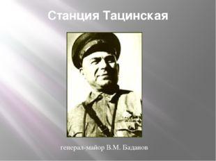 Станция Тацинская генерал-майор В.М. Баданов