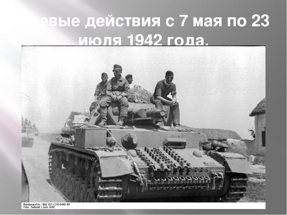 Боевые действия с 7 мая по 23 июля 1942 года.