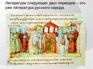Литература следующих двух периодов – это уже литература русского народа.