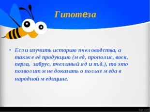 Гипотеза Если изучить историю пчеловодства, а также её продукцию (мед, пропол