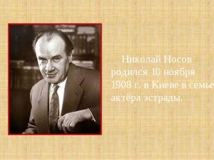 Николай Носов родился 10 ноября 1908 г. в Киеве в семье актёра эстрады