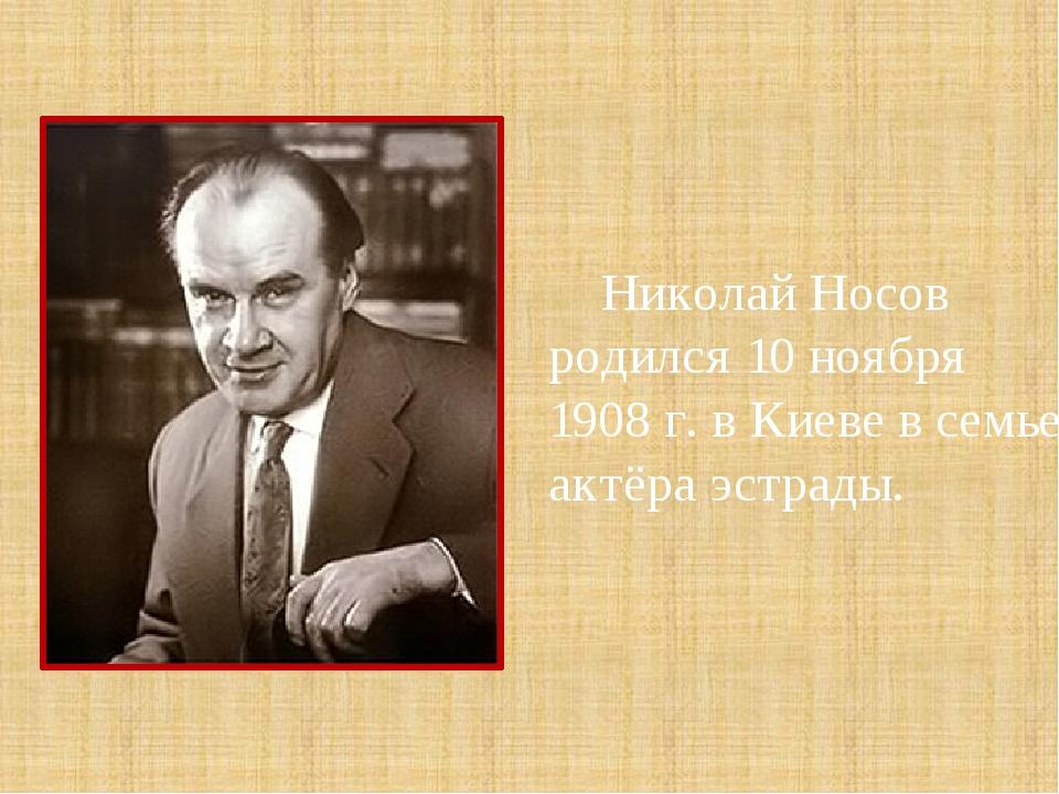 Николай Носов родился 10 ноября 1908 г. в Киеве в семье актёра эстрады...