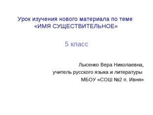 Урок изучения нового материала по теме «ИМЯ СУЩЕСТВИТЕЛЬНОЕ» 5 класс Лысенко