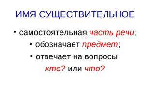 ИМЯ СУЩЕСТВИТЕЛЬНОЕ самостоятельная часть речи; обозначает предмет; отвечает
