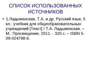 СПИСОК ИСПОЛЬЗОВАННЫХ ИСТОЧНИКОВ 1.Ладыженская, Т.А. и др. Русский язык, 5 кл