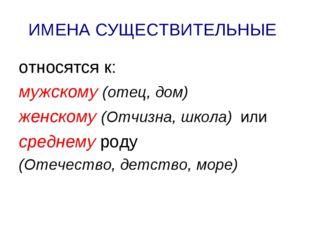 ИМЕНА СУЩЕСТВИТЕЛЬНЫЕ относятся к: мужскому (отец, дом) женскому (Отчизна, шк