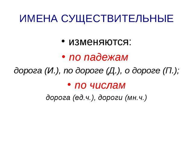 ИМЕНА СУЩЕСТВИТЕЛЬНЫЕ изменяются: по падежам дорога (И.), по дороге (Д.), о д...