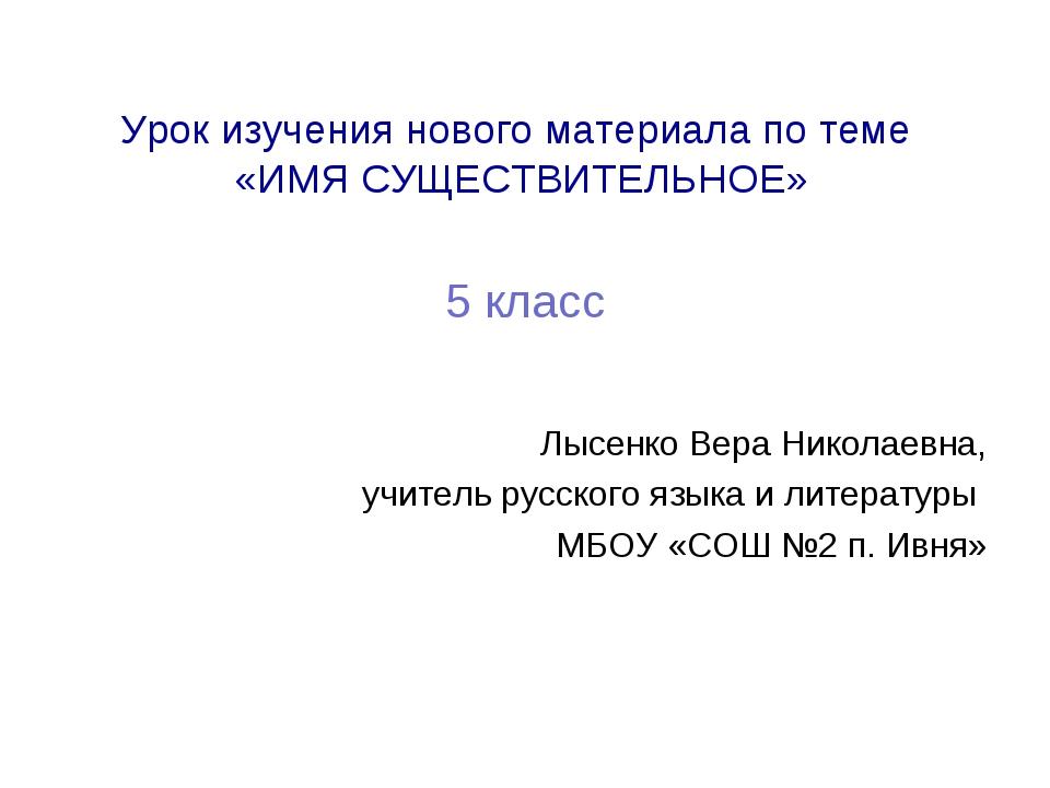 Урок изучения нового материала по теме «ИМЯ СУЩЕСТВИТЕЛЬНОЕ» 5 класс Лысенко...