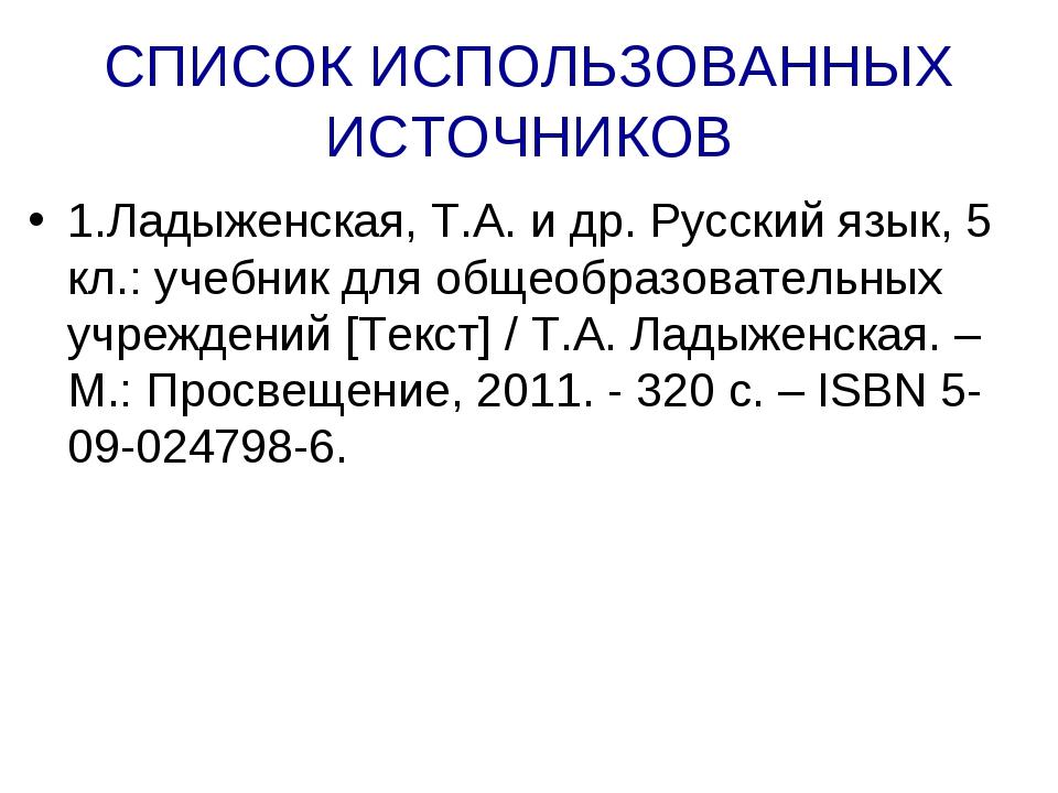 СПИСОК ИСПОЛЬЗОВАННЫХ ИСТОЧНИКОВ 1.Ладыженская, Т.А. и др. Русский язык, 5 кл...