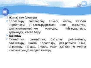 Жинақтау (синтез) Құрастыру, жоспарлау, ұсыну, жасау, сөзбен құрастыру, құра