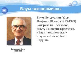 Блум таксономиясы Бенджамин Блум (1913-1999) Блум, Бенджамин (ағыл. Benjamin