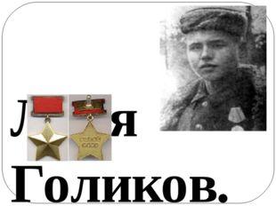 Леня Голиков. 1926 - 1942 Посмертно присвоено звание Героя Советского Союза.