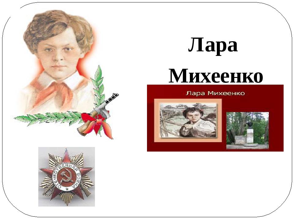 Лара Михеенко 1929 - 1943 Посмертно награждена Орденом Отечественной войны I...