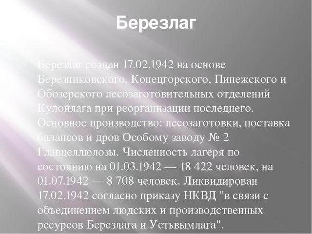 Березлаг Березлаг создан 17.02.1942 на основе Березниковского, Конецгорского,...
