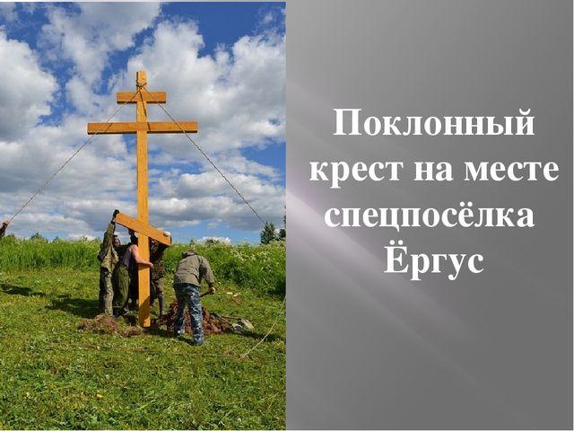 Поклонный крест на месте спецпосёлка Ёргус