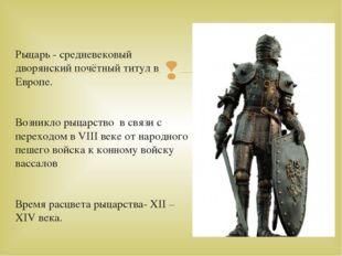 Рыцарь - средневековый дворянский почётный титул в Европе. Возникло рыцарство