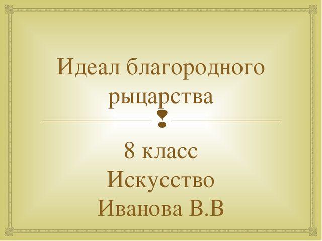 Идеал благородного рыцарства 8 класс Искусство Иванова В.В 