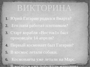 Юрий Гагарин родился 8марта? Его папа работал плотником? Старт корабля «Восто