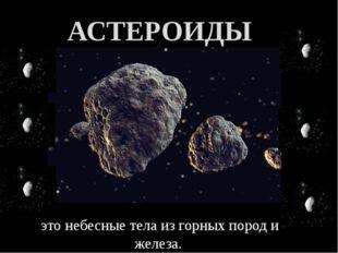 АСТЕРОИДЫ это небесные тела из горных пород и железа.