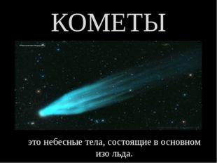 КОМЕТЫ это небесные тела, состоящие в основном изо льда.