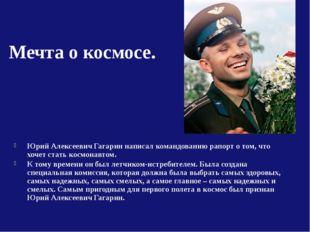 Мечта о космосе. Юрий Алексеевич Гагарин написал командованию рапорт о том, ч