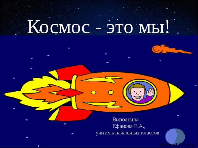 Космос - это мы! Выполнила: Ефанова Е.А., учитель начальных классов