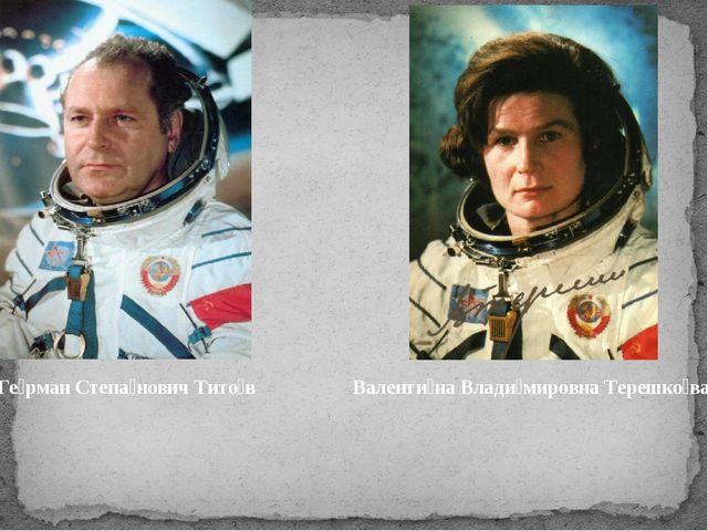 Ге́рман Степа́нович Тито́в Валенти́на Влади́мировна Терешко́ва