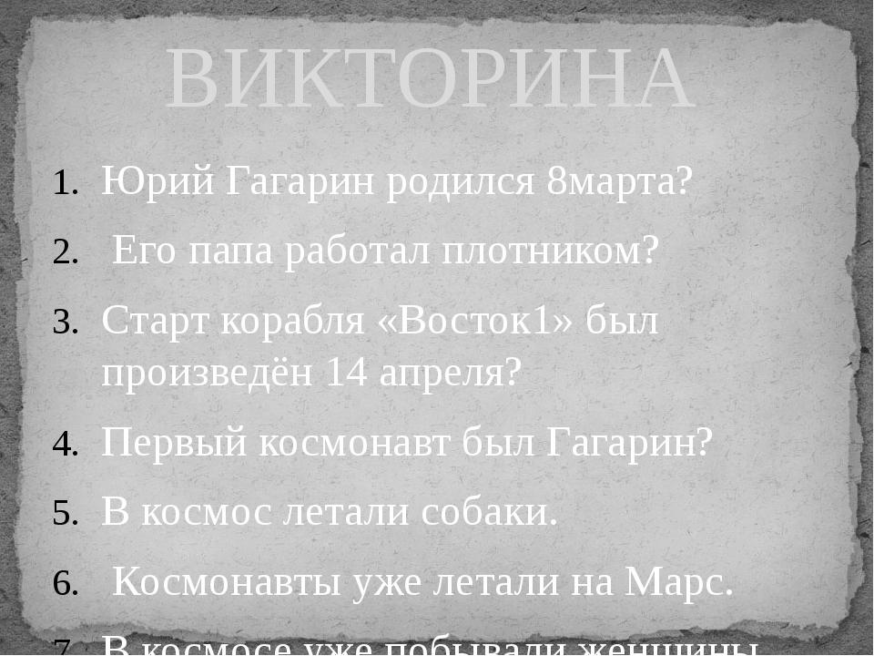 Юрий Гагарин родился 8марта? Его папа работал плотником? Старт корабля «Восто...
