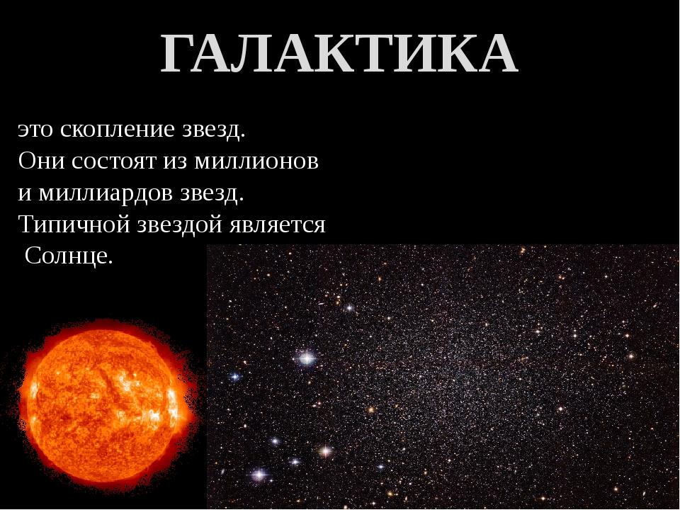 это скопление звезд. Они состоят из миллионов и миллиардов звезд. Типичной зв...
