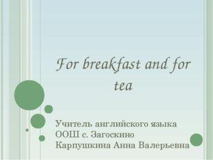 For breakfast and for tea Учитель английского языка ООШ с. Загоскино Карпушки