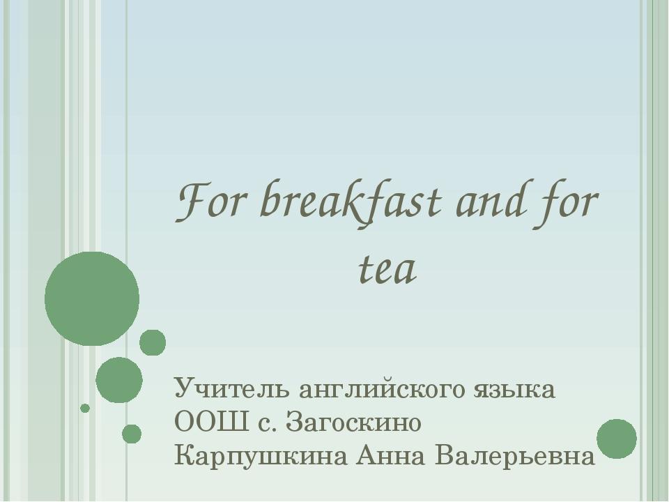 For breakfast and for tea Учитель английского языка ООШ с. Загоскино Карпушки...
