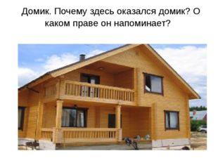 Домик. Почему здесь оказался домик? О каком праве он напоминает?