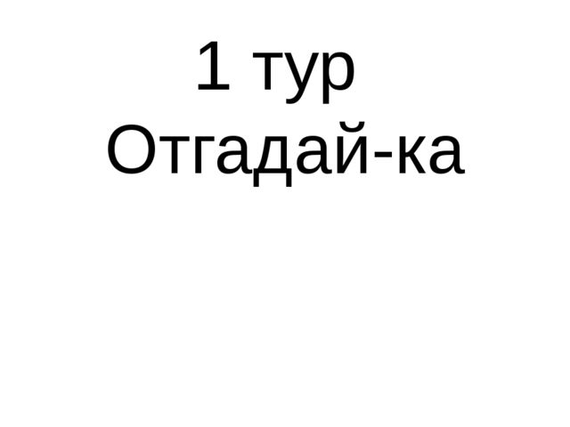 1 тур Отгадай-ка