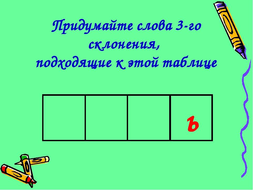Придумайте слова 3-го склонения, подходящие к этой таблице ь