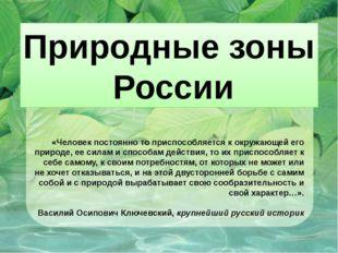 Природные зоны России «Человек постоянно то приспособляется к окружающей его