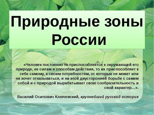 Природные зоны России «Человек постоянно то приспособляется к окружающей его...