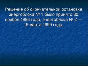 Решение об окончательной остановке энергоблока № 1 было принято 30 ноября 199