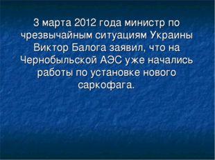 3 марта 2012 года министр по чрезвычайным ситуациям Украины Виктор Балога зая