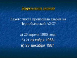 Закрепление знаний Какого числа произошла авария на Чернобыльской АЭС? а) 26